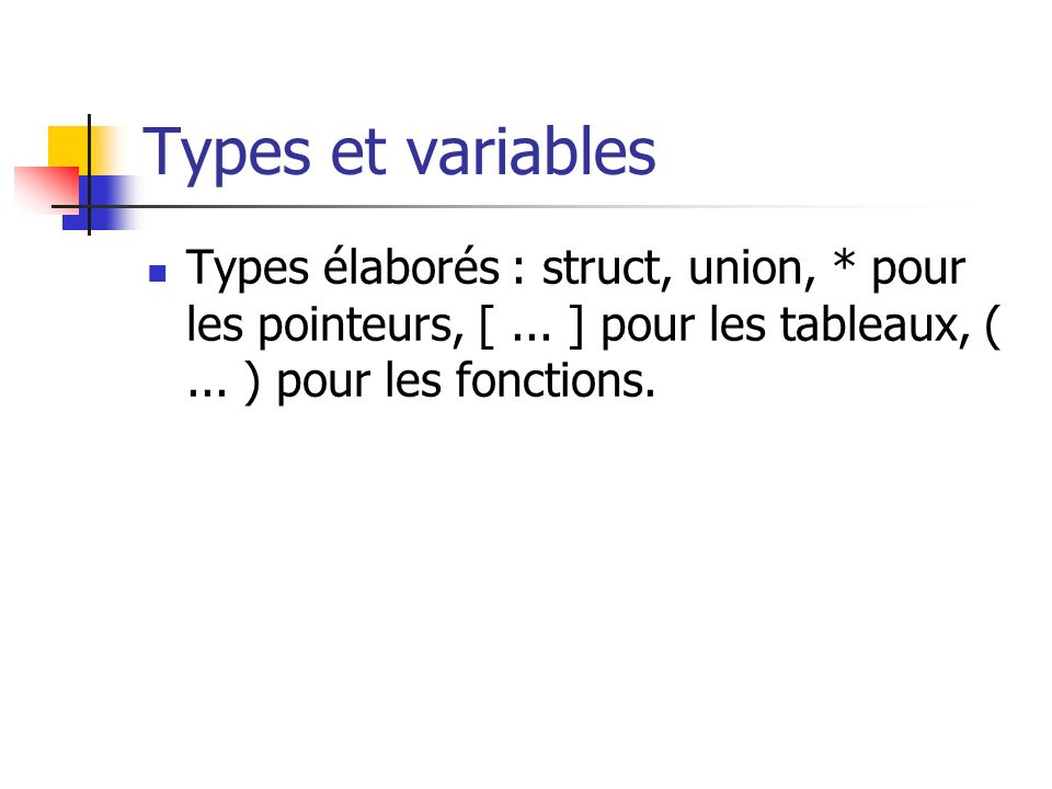 Types et variablesTypes élaborés : struct, union, * pour les pointeurs, [ ... ] pour les tableaux, ( ... ) pour les fonctions.